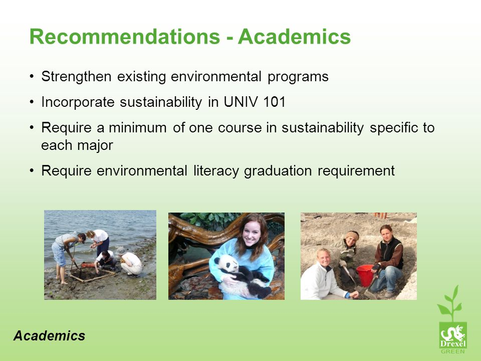 Recommendations - Academics Strengthen existing environmental programs Incorporate sustainability in UNIV 101 Require a minimum of one course in sustainability specific to each major Require environmental literacy graduation requirement Academics