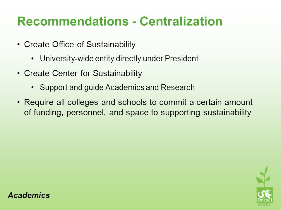 Recommendations - Centralization Create Office of Sustainability University-wide entity directly under President Create Center for Sustainability Support and guide Academics and Research Require all colleges and schools to commit a certain amount of funding, personnel, and space to supporting sustainability Academics