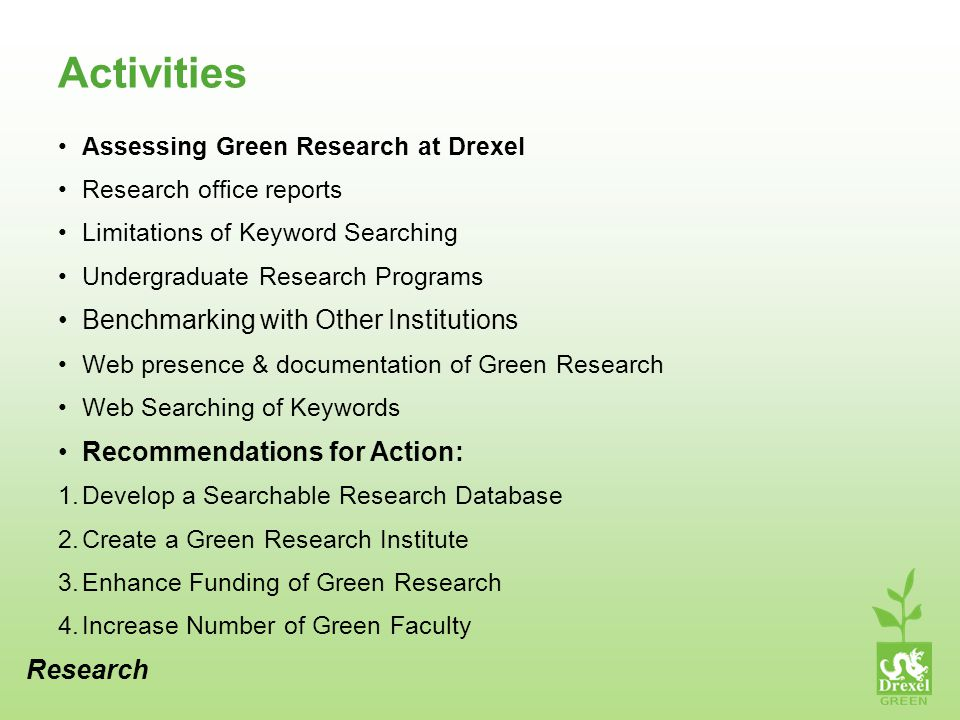 Activities Assessing Green Research at Drexel Research office reports Limitations of Keyword Searching Undergraduate Research Programs Benchmarking with Other Institutions Web presence & documentation of Green Research Web Searching of Keywords Recommendations for Action: 1.Develop a Searchable Research Database 2.Create a Green Research Institute 3.Enhance Funding of Green Research 4.Increase Number of Green Faculty Research