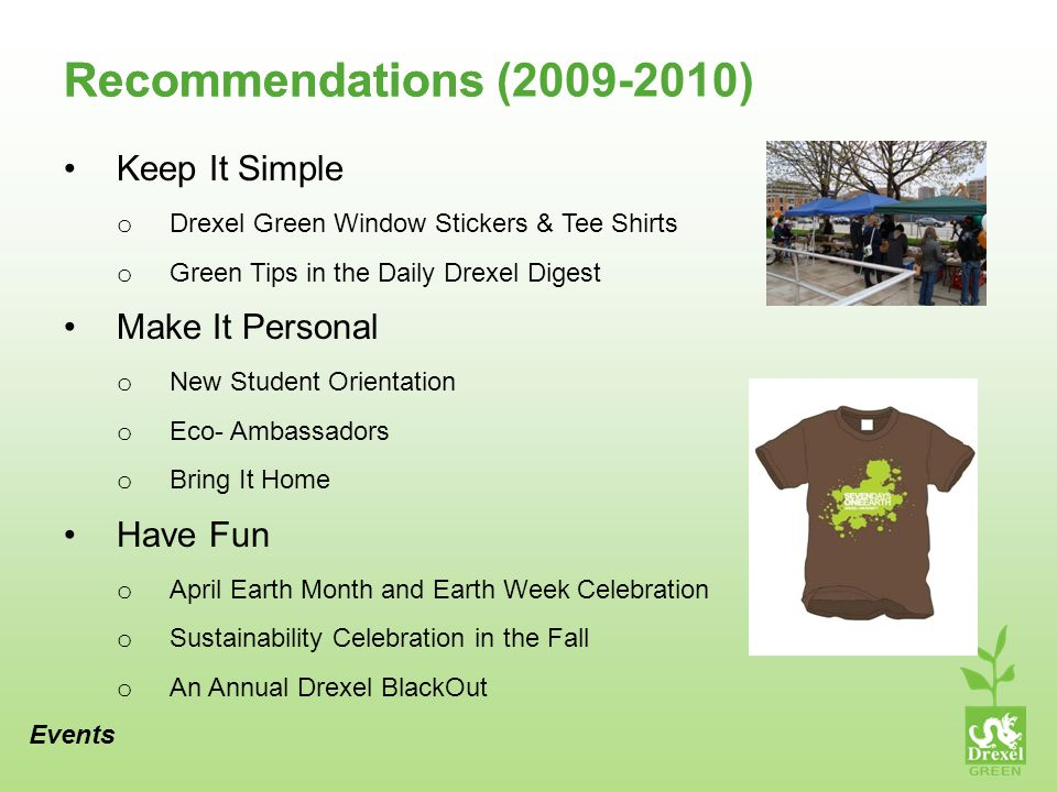 Recommendations Keep It Simple o Drexel Green Window Stickers & Tee Shirts o Green Tips in the Daily Drexel Digest Make It Personal o New Student Orientation o Eco- Ambassadors o Bring It Home Have Fun o April Earth Month and Earth Week Celebration o Sustainability Celebration in the Fall o An Annual Drexel BlackOut Events Recommendations (2009-2010)