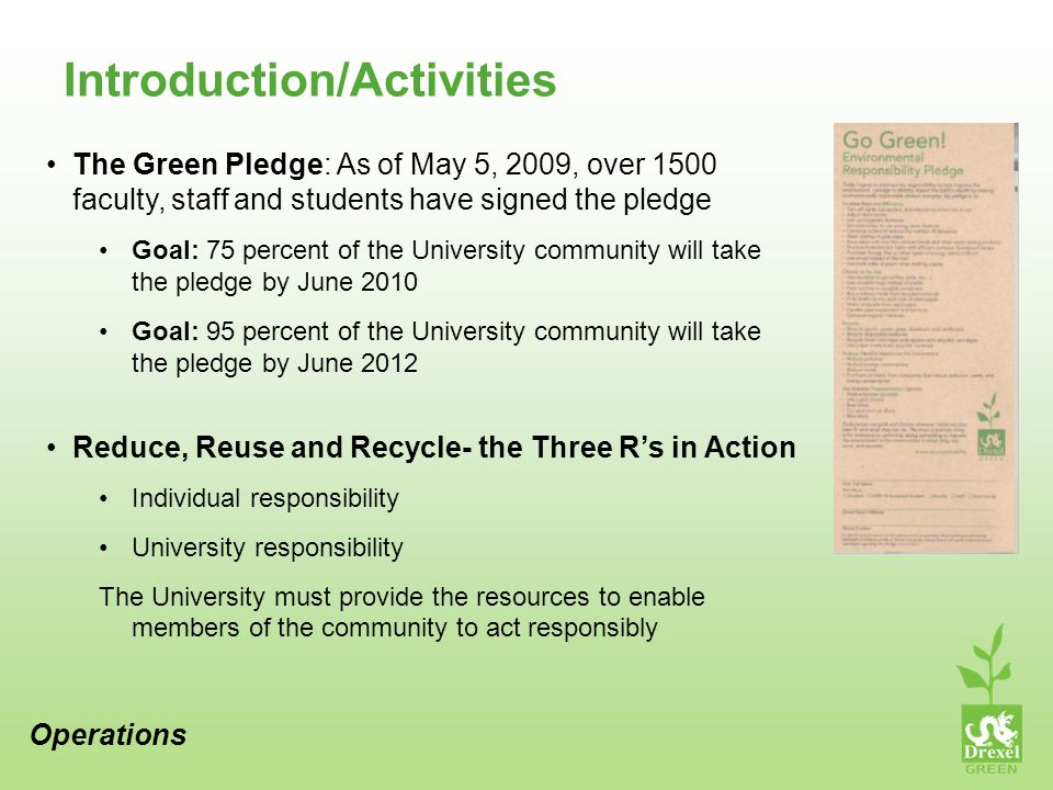 Introduction/Activities The Green Pledge: As of May 5, 2009, over 1500 faculty, staff and students have signed the pledge Goal: 75 percent of the University community will take the pledge by June 2010 Goal: 95 percent of the University community will take the pledge by June 2012 Reduce, Reuse and Recycle- the Three Rs in Action Individual responsibility University responsibility The University must provide the resources to enable members of the community to act responsibly Operations