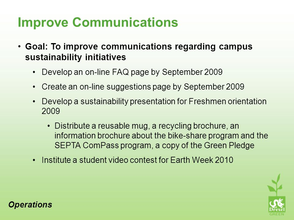 Improve Communications Goal: To improve communications regarding campus sustainability initiatives Develop an on-line FAQ page by September 2009 Create an on-line suggestions page by September 2009 Develop a sustainability presentation for Freshmen orientation 2009 Distribute a reusable mug, a recycling brochure, an information brochure about the bike-share program and the SEPTA ComPass program, a copy of the Green Pledge Institute a student video contest for Earth Week 2010 Operations