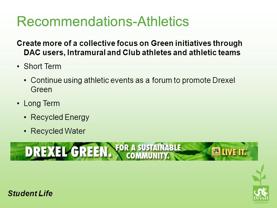 Recommendations-Athletics Create more of a collective focus on Green initiatives through DAC users, Intramural and Club athletes and athletic teams Short Term Continue using athletic events as a forum to promote Drexel Green Long Term Recycled Energy Recycled Water Student Life