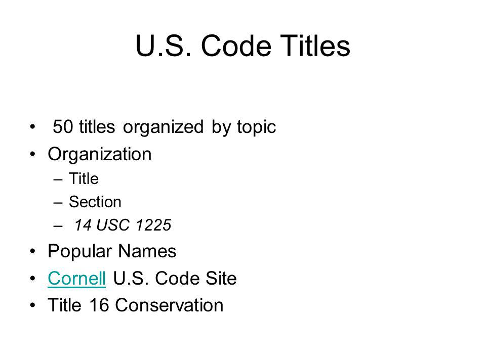 U.S. Code Titles 50 titles organized by topic Organization –Title –Section – 14 USC 1225 Popular Names Cornell U.S. Code SiteCornell Title 16 Conserva