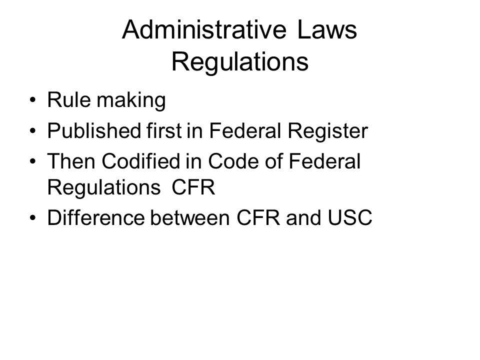 Administrative Laws Regulations Rule making Published first in Federal Register Then Codified in Code of Federal Regulations CFR Difference between CFR and USC