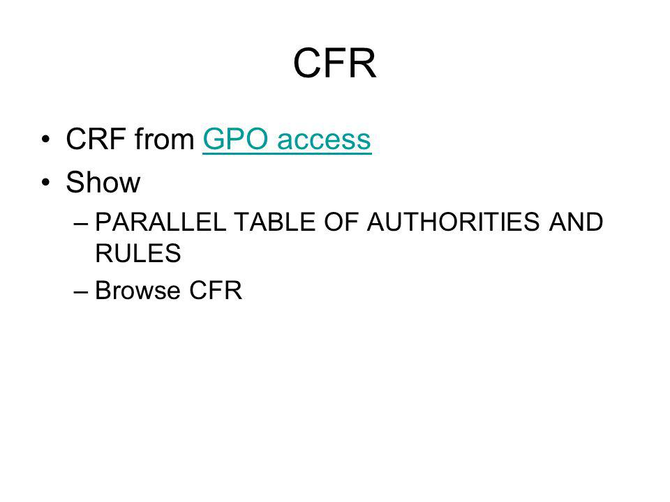 CFR CRF from GPO accessGPO access Show –PARALLEL TABLE OF AUTHORITIES AND RULES –Browse CFR