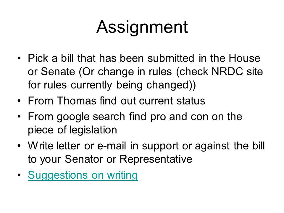 Assignment Pick a bill that has been submitted in the House or Senate (Or change in rules (check NRDC site for rules currently being changed)) From Thomas find out current status From google search find pro and con on the piece of legislation Write letter or e-mail in support or against the bill to your Senator or Representative Suggestions on writing