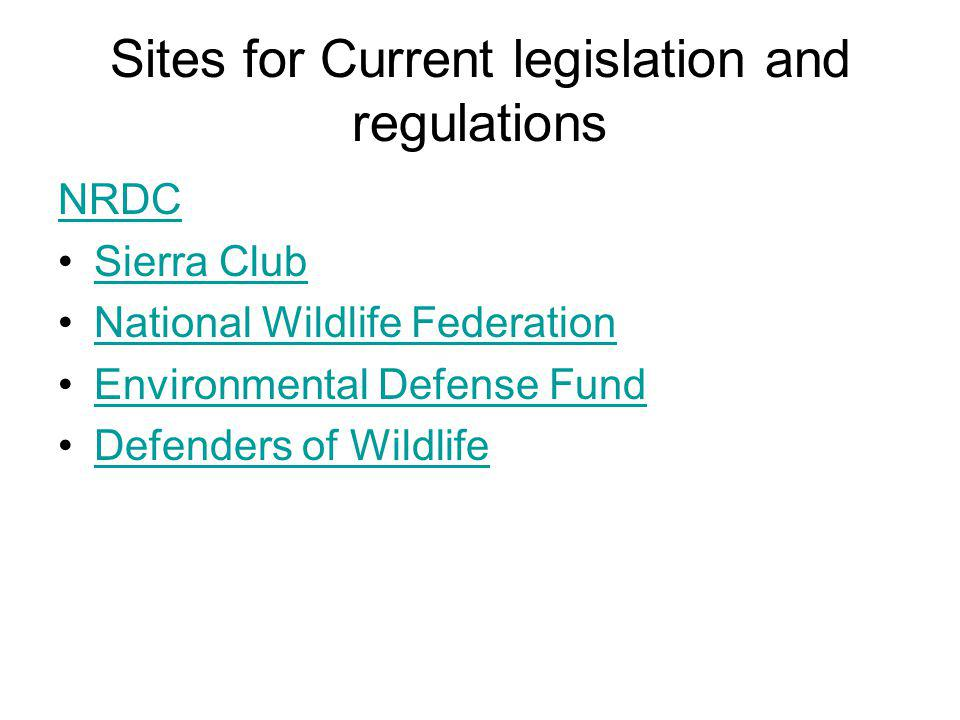 Sites for Current legislation and regulations NRDC Sierra Club National Wildlife Federation Environmental Defense Fund Defenders of Wildlife