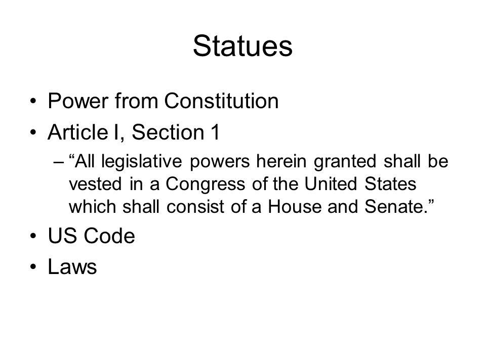 Statues Power from Constitution Article I, Section 1 –All legislative powers herein granted shall be vested in a Congress of the United States which shall consist of a House and Senate.