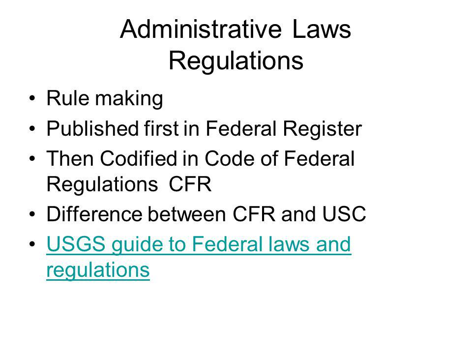 Administrative Laws Regulations Rule making Published first in Federal Register Then Codified in Code of Federal Regulations CFR Difference between CFR and USC USGS guide to Federal laws and regulationsUSGS guide to Federal laws and regulations