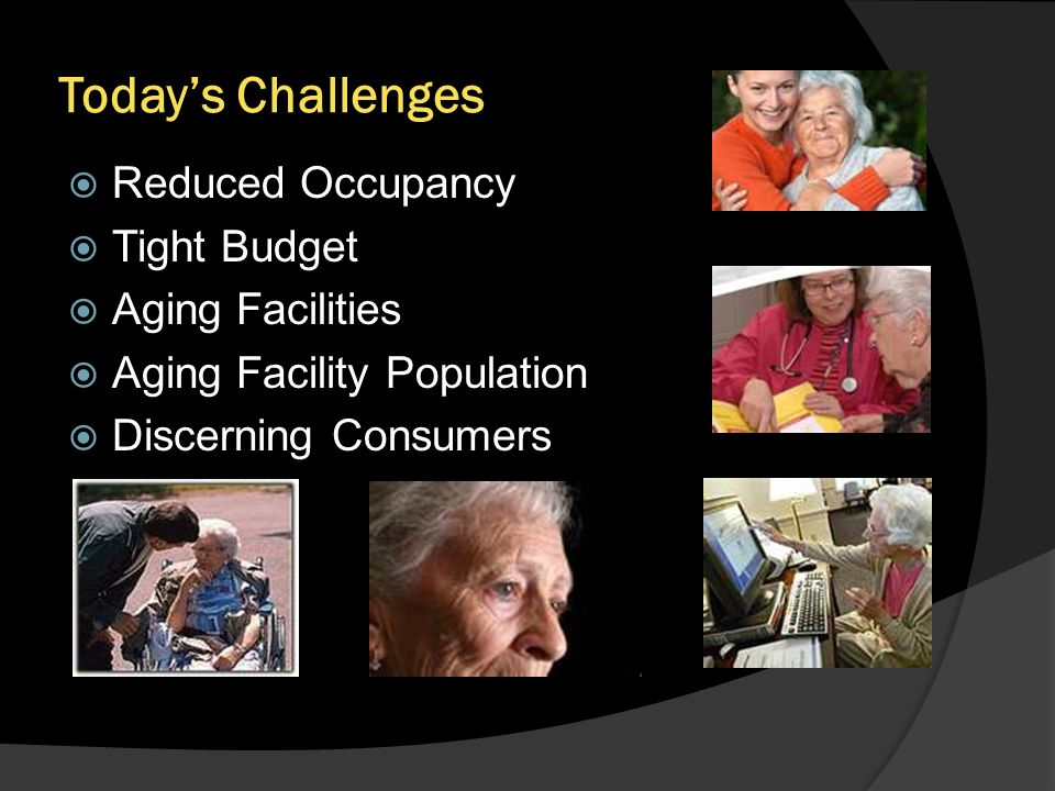 Todays Challenges Reduced Occupancy Tight Budget Aging Facilities Aging Facility Population Discerning Consumers