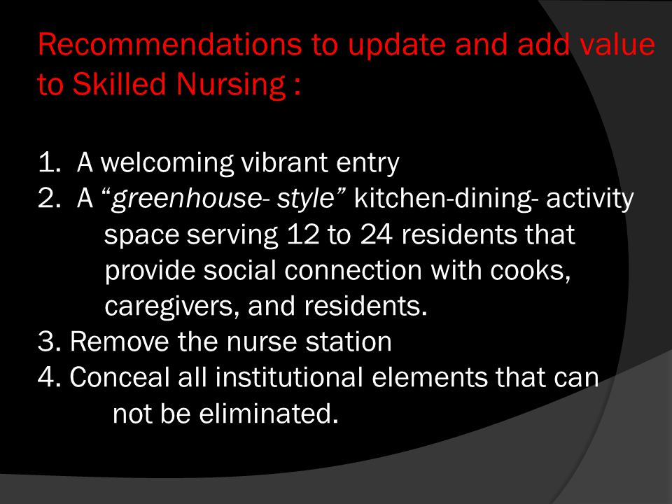 Recommendations to update and add value to Skilled Nursing : 1. A welcoming vibrant entry 2. A greenhouse- style kitchen-dining- activity space servin