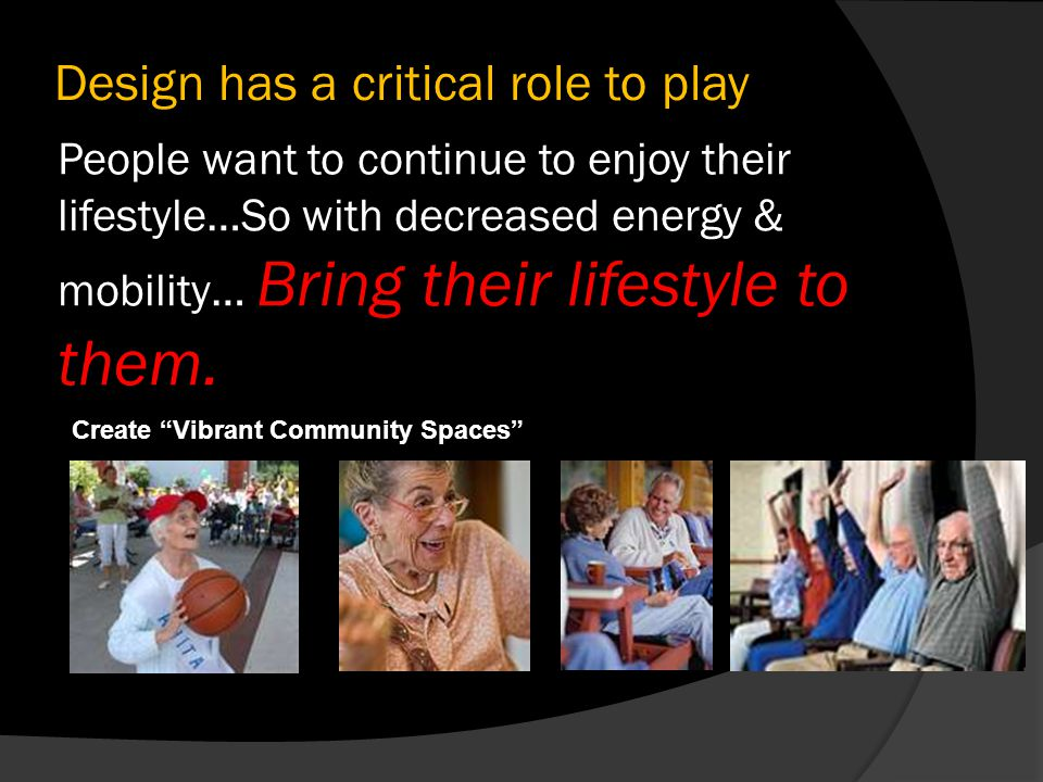 People want to continue to enjoy their lifestyle…So with decreased energy & mobility… Bring their lifestyle to them. Create Vibrant Community Spaces D