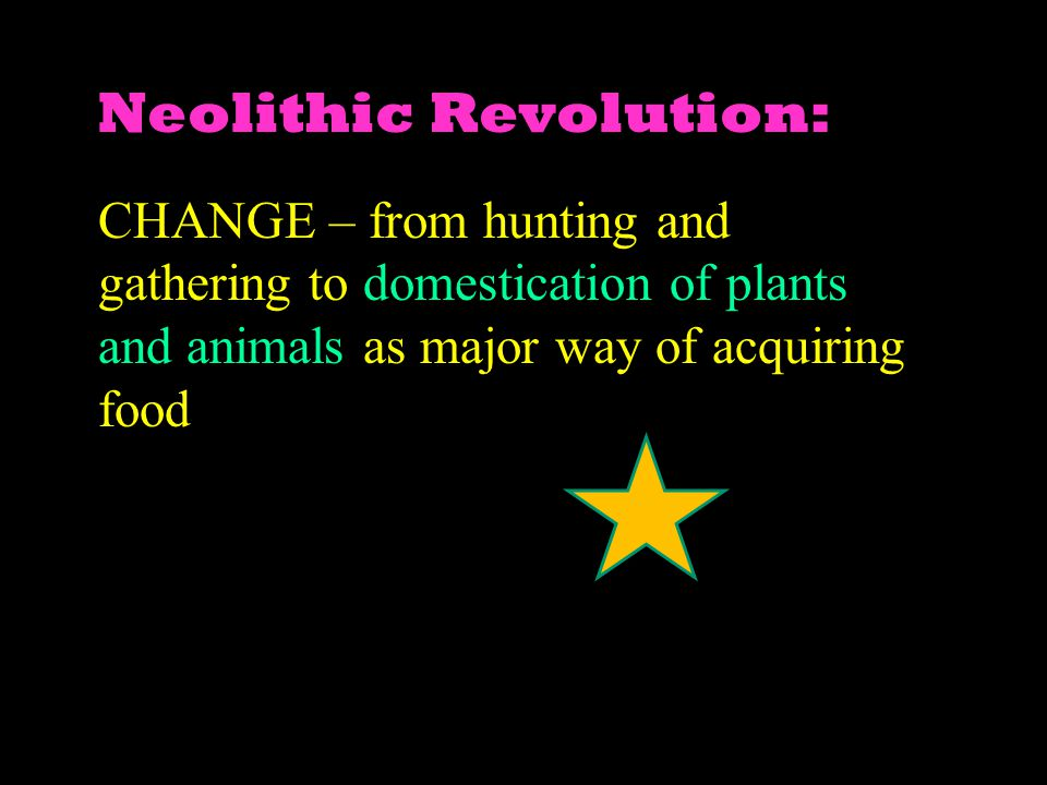 Neolithic Revolution: CHANGE – from hunting and gathering to domestication of plants and animals as major way of acquiring food