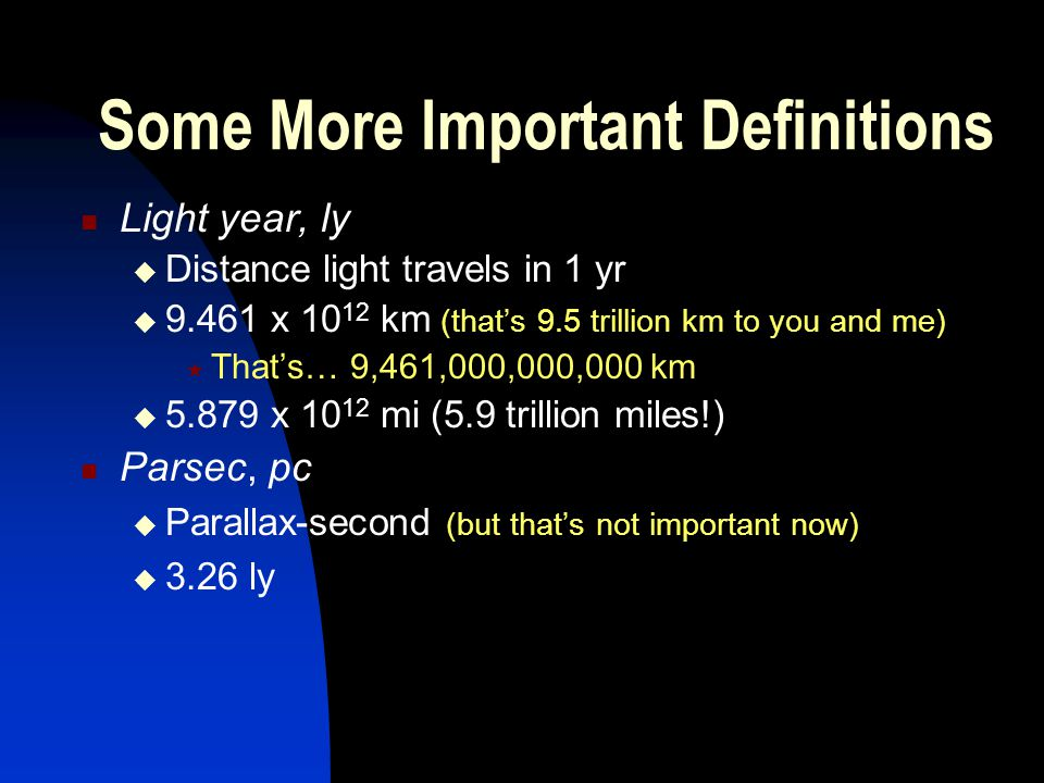 Some More Important Definitions Light year, ly Distance light travels in 1 yr 9.461 x 10 12 km (thats 9.5 trillion km to you and me) Thats… 9,461,000,