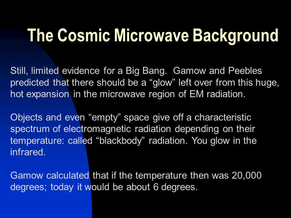 The Cosmic Microwave Background Still, limited evidence for a Big Bang. Gamow and Peebles predicted that there should be a glow left over from this hu