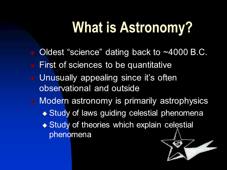 What is Astronomy? Oldest science dating back to ~4000 B.C. First of sciences to be quantitative Unusually appealing since its often observational and