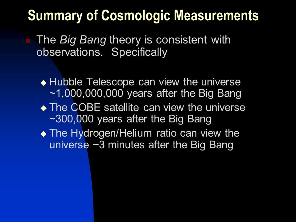 Summary of Cosmologic Measurements The Big Bang theory is consistent with observations. Specifically Hubble Telescope can view the universe ~1,000,000