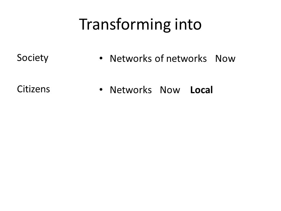 Transforming into Society Citizens Networks of networks Now Networks Now Local