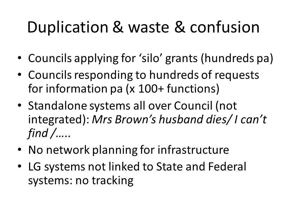 Duplication & waste & confusion Councils applying for silo grants (hundreds pa) Councils responding to hundreds of requests for information pa (x 100+ functions) Standalone systems all over Council (not integrated): Mrs Browns husband dies/ I cant find /…..