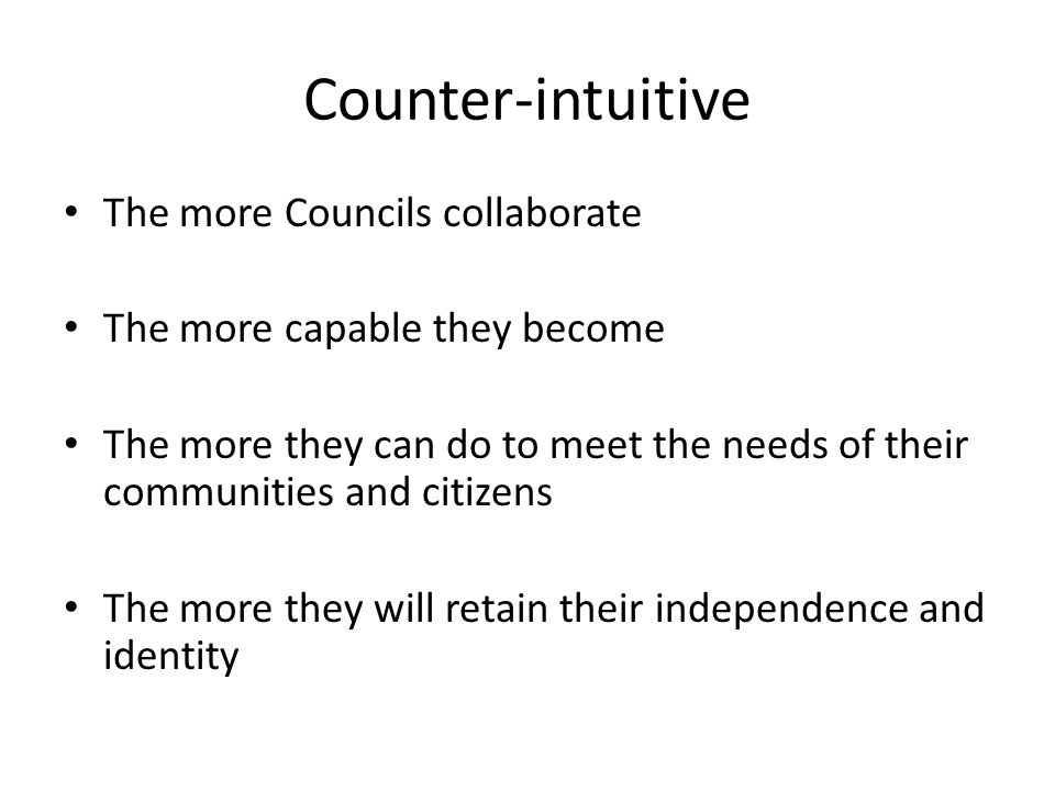Counter-intuitive The more Councils collaborate The more capable they become The more they can do to meet the needs of their communities and citizens The more they will retain their independence and identity