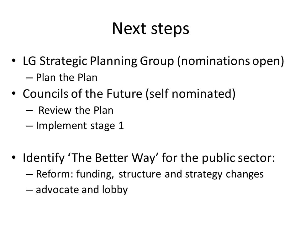 Next steps LG Strategic Planning Group (nominations open) – Plan the Plan Councils of the Future (self nominated) – Review the Plan – Implement stage 1 Identify The Better Way for the public sector: – Reform: funding, structure and strategy changes – advocate and lobby
