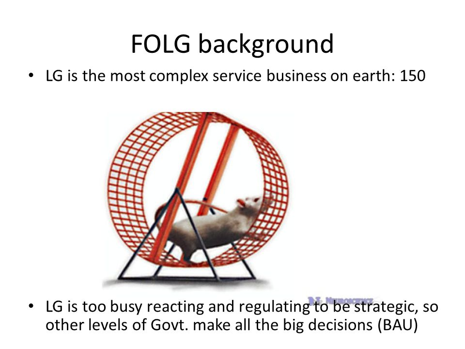 FOLG background LG is the most complex service business on earth: 150 LG is too busy reacting and regulating to be strategic, so other levels of Govt.