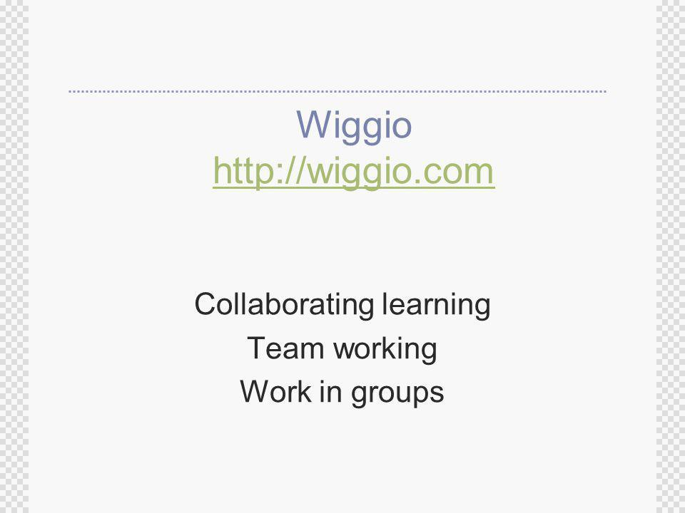 Wiggio http://wiggio.com http://wiggio.com Collaborating learning Team working Work in groups