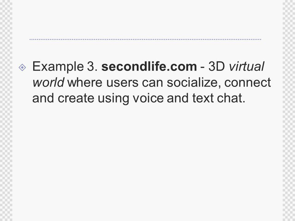 Example 3. secondlife.com - 3D virtual world where users can socialize, connect and create using voice and text chat.