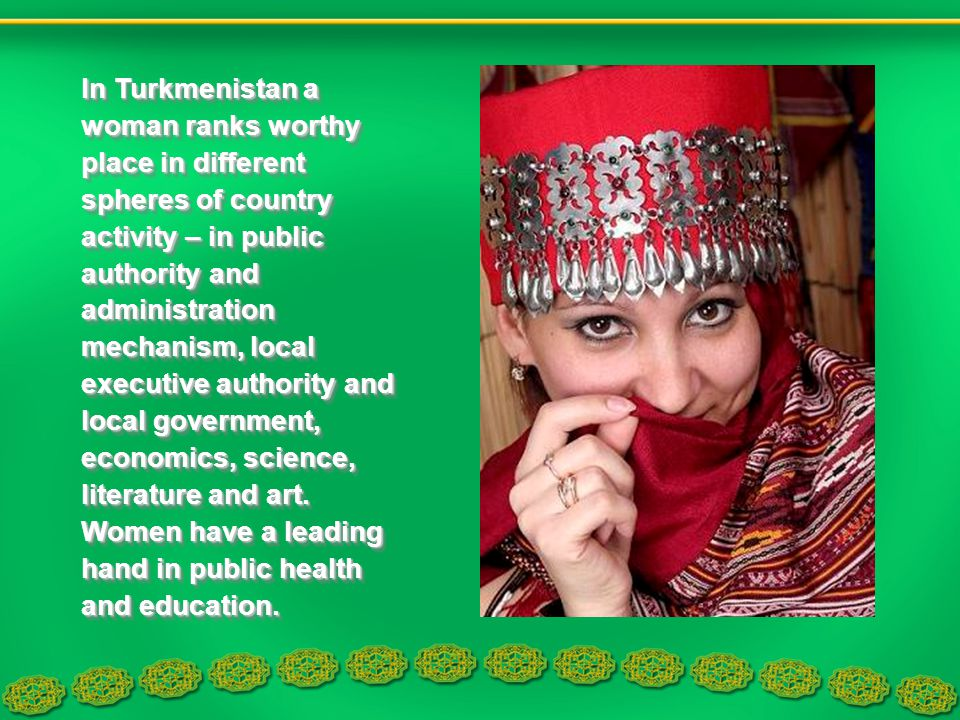 In Turkmenistan a woman ranks worthy place in different spheres of country activity – in public authority and administration mechanism, local executiv