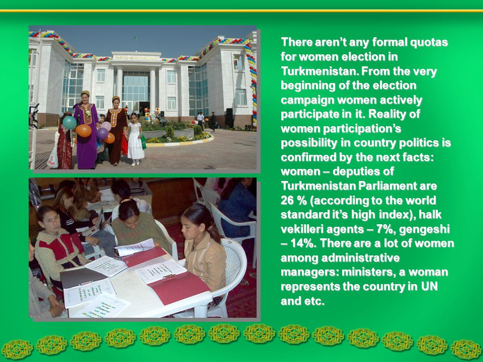 There arent any formal quotas for women election in Turkmenistan. From the very beginning of the election campaign women actively participate in it. R
