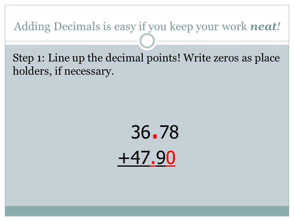 Adding Decimals is easy if you keep your work neat! Step 1: Line up the decimal points! Write zeros as place holders, if necessary. 36. 78 +47. 90