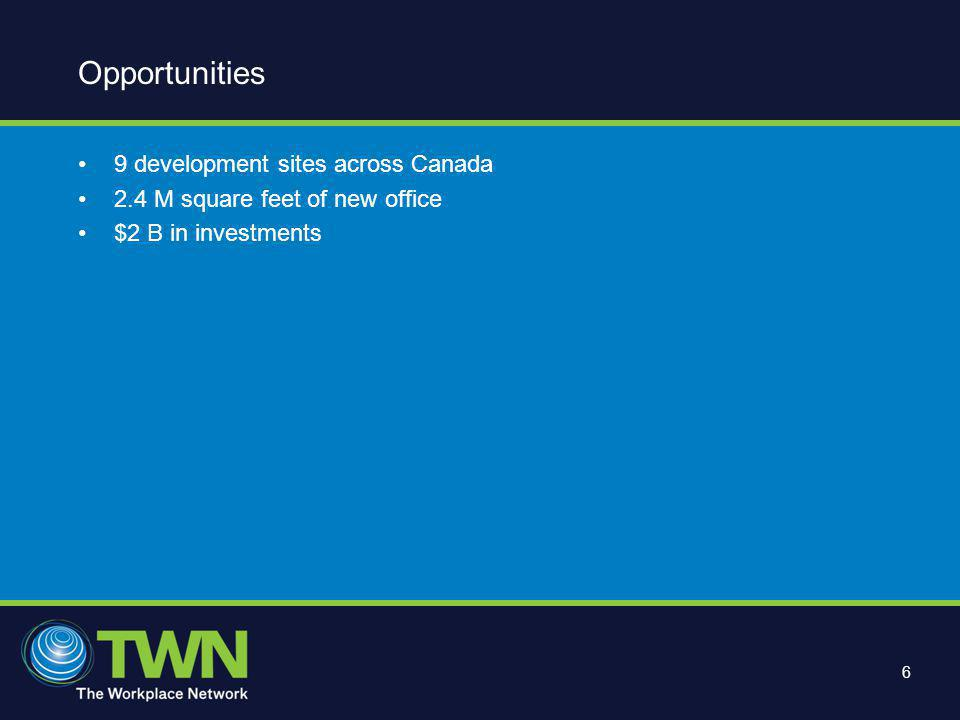 6 Opportunities 9 development sites across Canada 2.4 M square feet of new office $2 B in investments