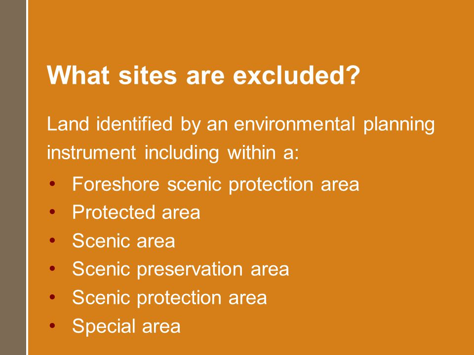 What sites are excluded? Land identified by an environmental planning instrument including within a: Foreshore scenic protection area Protected area S