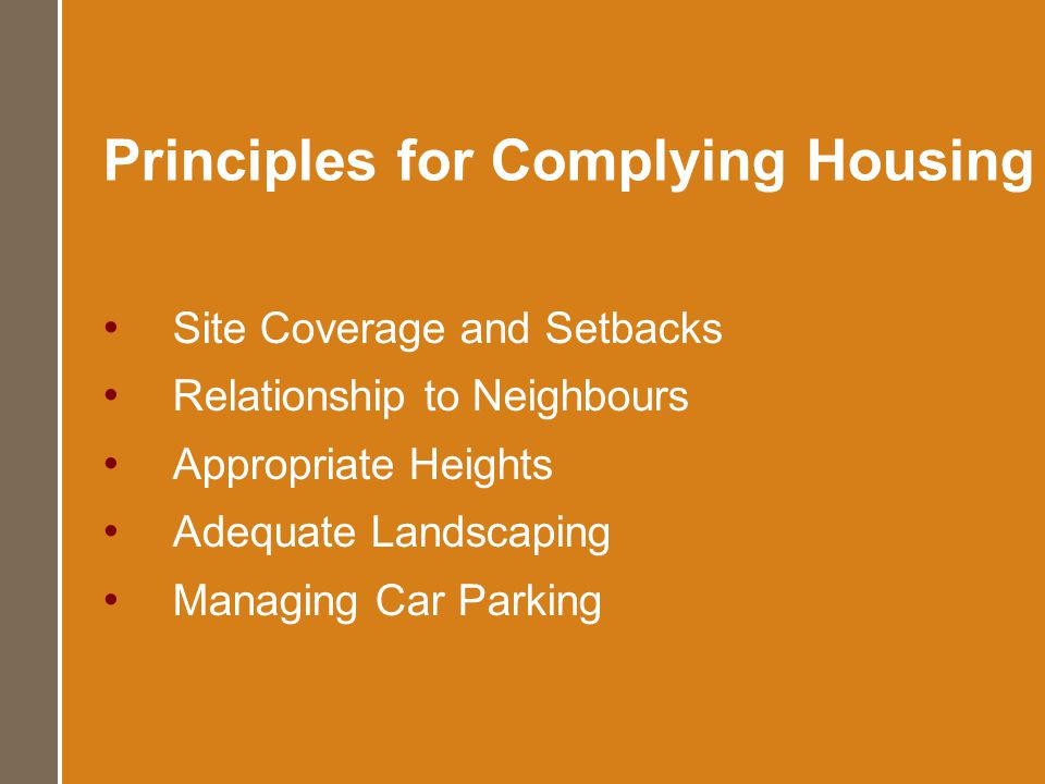 Principles for Complying Housing Site Coverage and Setbacks Relationship to Neighbours Appropriate Heights Adequate Landscaping Managing Car Parking