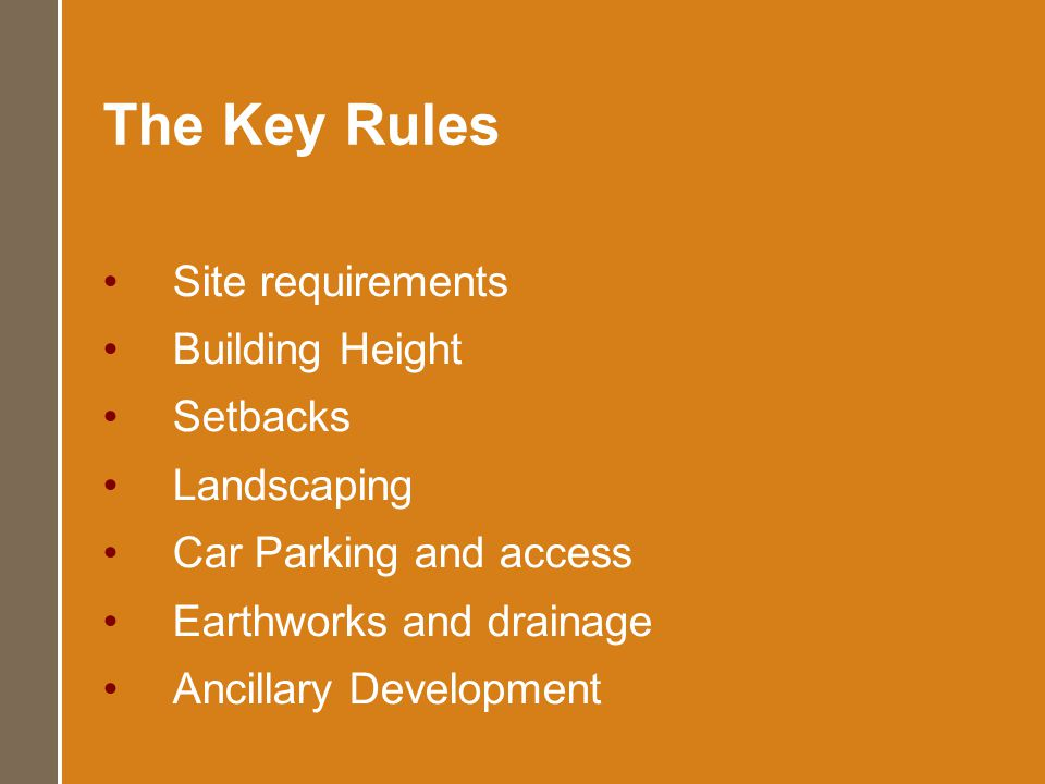 The Key Rules Site requirements Building Height Setbacks Landscaping Car Parking and access Earthworks and drainage Ancillary Development