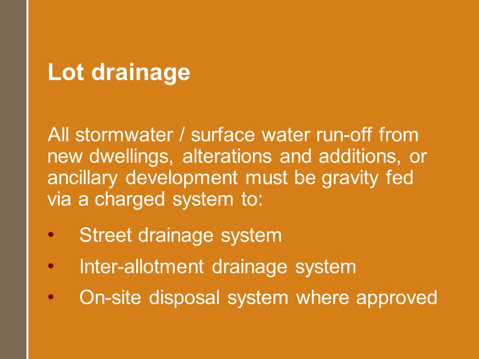 Lot drainage Street drainage system Inter-allotment drainage system On-site disposal system where approved All stormwater / surface water run-off from new dwellings, alterations and additions, or ancillary development must be gravity fed via a charged system to: