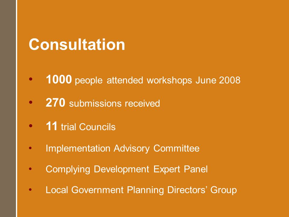 Consultation 1000 people attended workshops June 2008 270 submissions received 11 trial Councils Implementation Advisory Committee Complying Development Expert Panel Local Government Planning Directors Group