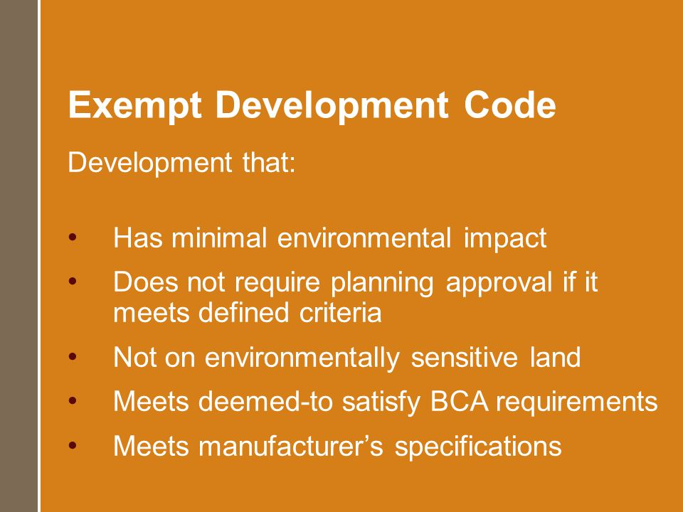 Exempt Development Code Development that: Has minimal environmental impact Does not require planning approval if it meets defined criteria Not on environmentally sensitive land Meets deemed-to satisfy BCA requirements Meets manufacturers specifications