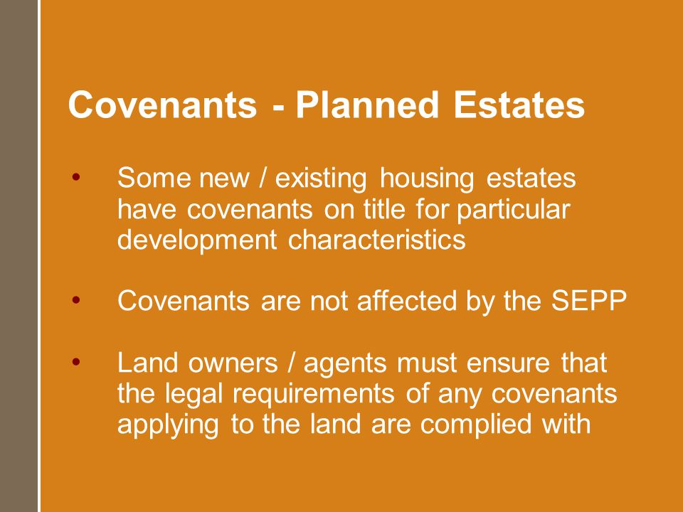 Covenants - Planned Estates Some new / existing housing estates have covenants on title for particular development characteristics Covenants are not affected by the SEPP Land owners / agents must ensure that the legal requirements of any covenants applying to the land are complied with