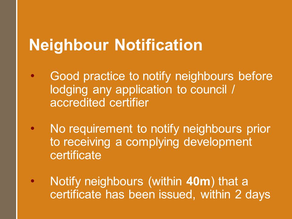 Neighbour Notification Good practice to notify neighbours before lodging any application to council / accredited certifier No requirement to notify ne