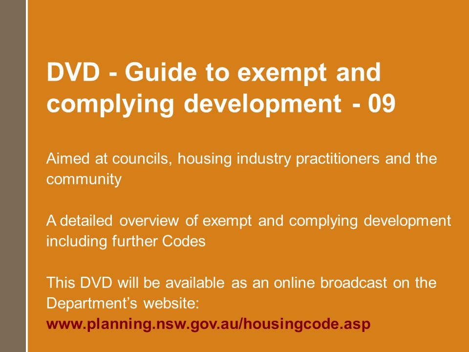 DVD - Guide to exempt and complying development - 09 Aimed at councils, housing industry practitioners and the community A detailed overview of exempt and complying development including further Codes This DVD will be available as an online broadcast on the Departments website: www.planning.nsw.gov.au/housingcode.asp