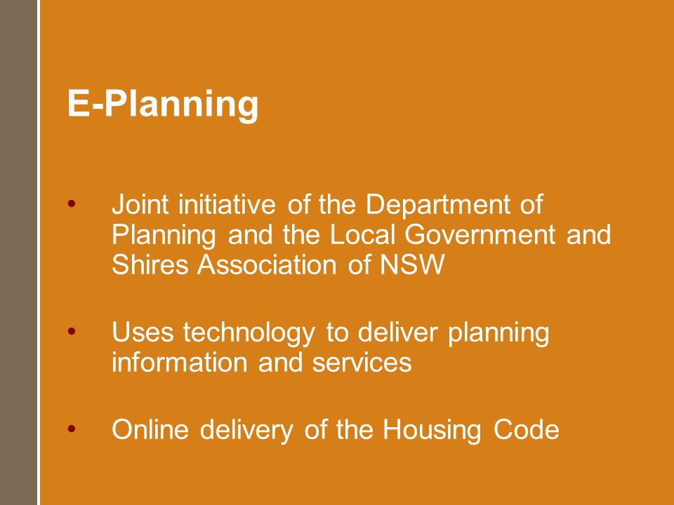 E-Planning Joint initiative of the Department of Planning and the Local Government and Shires Association of NSW Uses technology to deliver planning information and services Online delivery of the Housing Code