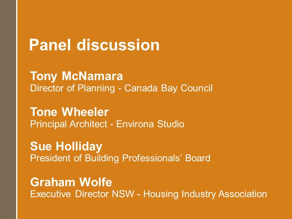 Tony McNamara Director of Planning - Canada Bay Council Tone Wheeler Principal Architect - Environa Studio Sue Holliday President of Building Professionals Board Graham Wolfe Executive Director NSW - Housing Industry Association Panel discussion