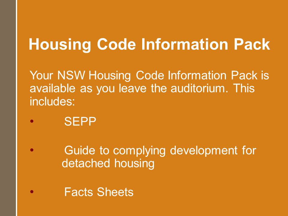 Your NSW Housing Code Information Pack is available as you leave the auditorium. This includes: SEPP Guide to complying development for detached housi