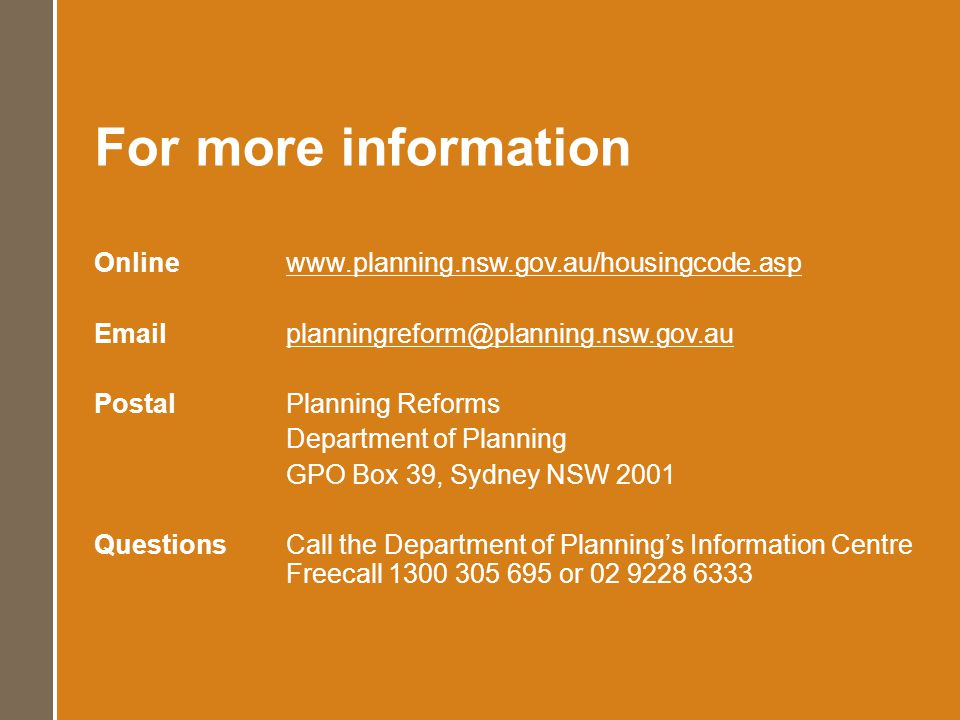 For more information Online www.planning.nsw.gov.au/housingcode.asp Emailplanningreform@planning.nsw.gov.au PostalPlanning Reforms Department of Plann
