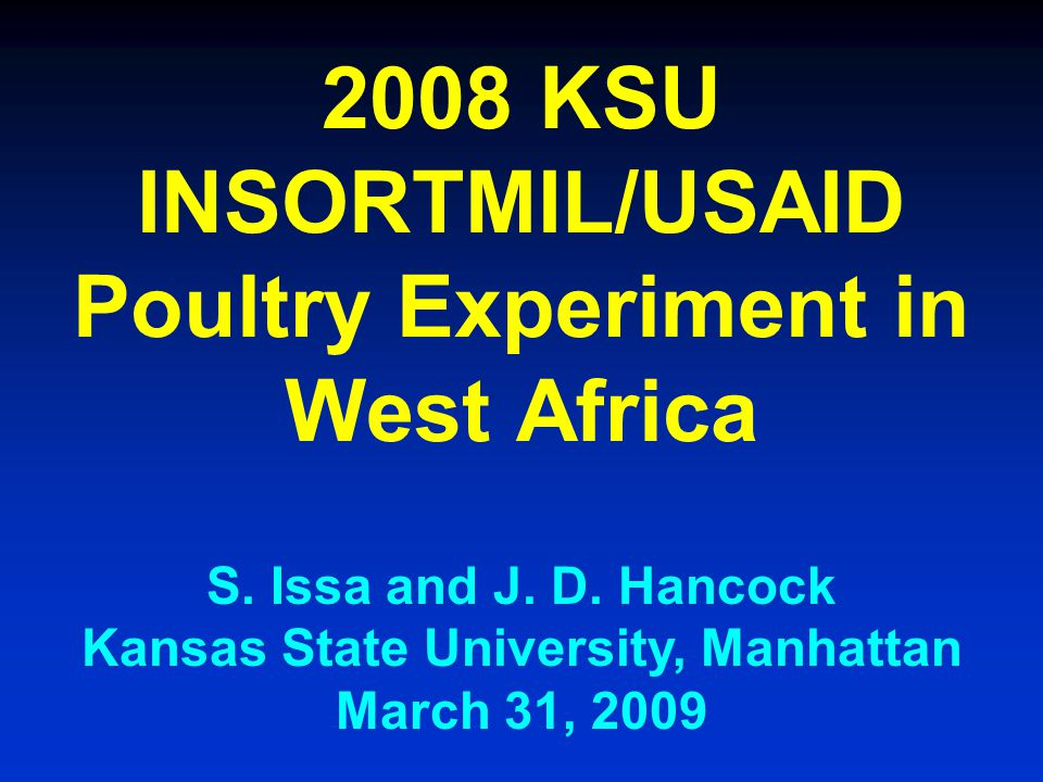 2008 KSU INSORTMIL/USAID Poultry Experiment in West Africa S. Issa and J. D. Hancock Kansas State University, Manhattan March 31, 2009