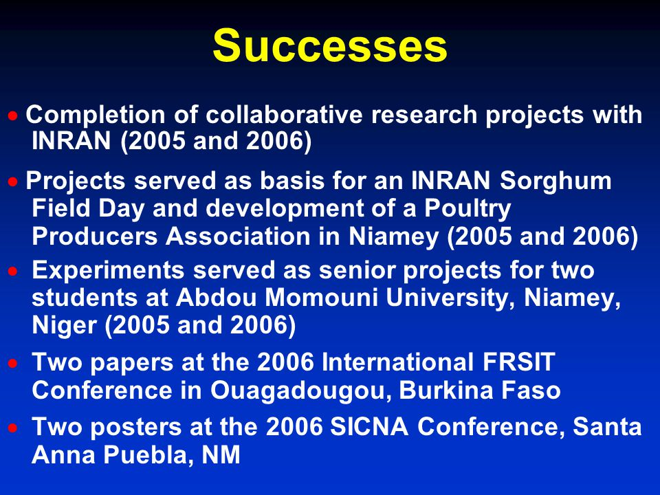 Successes Completion of collaborative research projects with INRAN (2005 and 2006) Projects served as basis for an INRAN Sorghum Field Day and development of a Poultry Producers Association in Niamey (2005 and 2006) Experiments served as senior projects for two students at Abdou Momouni University, Niamey, Niger (2005 and 2006) Two papers at the 2006 International FRSIT Conference in Ouagadougou, Burkina Faso Two posters at the 2006 SICNA Conference, Santa Anna Puebla, NM