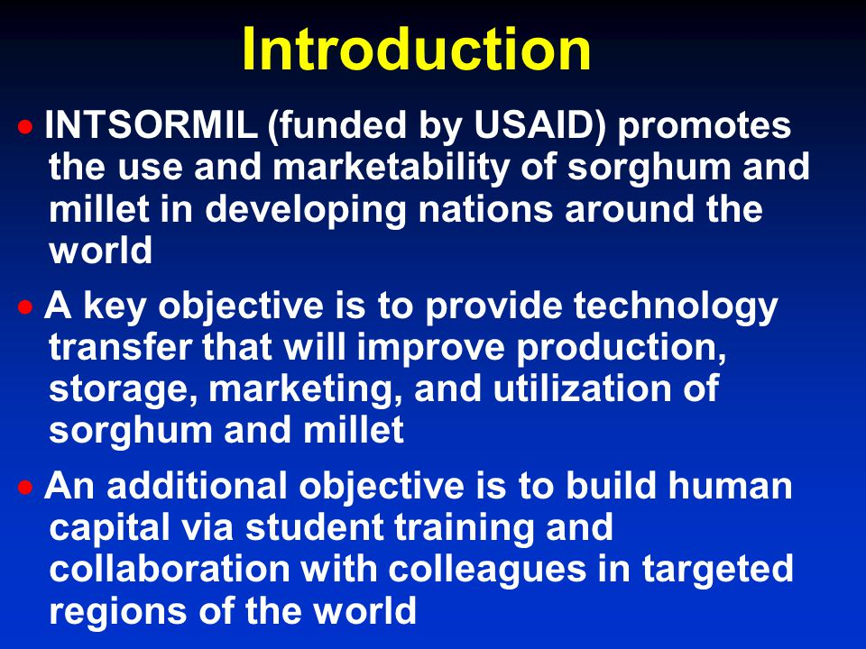 Introduction INTSORMIL (funded by USAID) promotes the use and marketability of sorghum and millet in developing nations around the world A key objecti