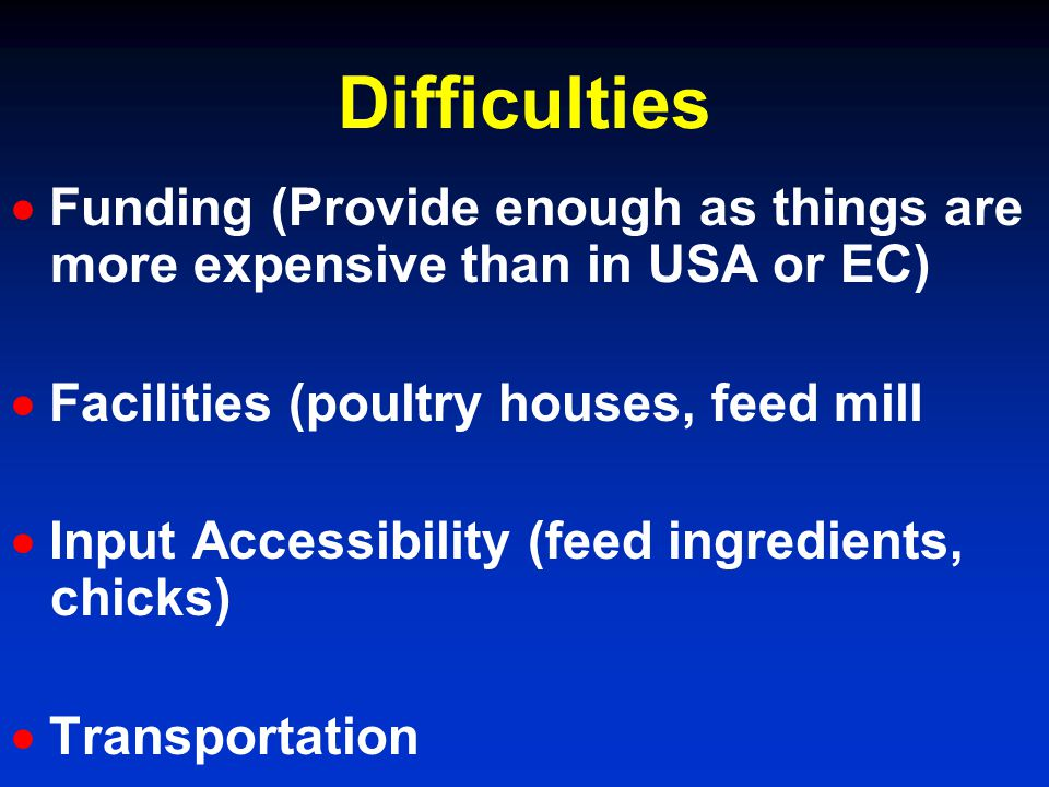 Difficulties Funding (Provide enough as things are more expensive than in USA or EC) Facilities (poultry houses, feed mill Input Accessibility (feed i